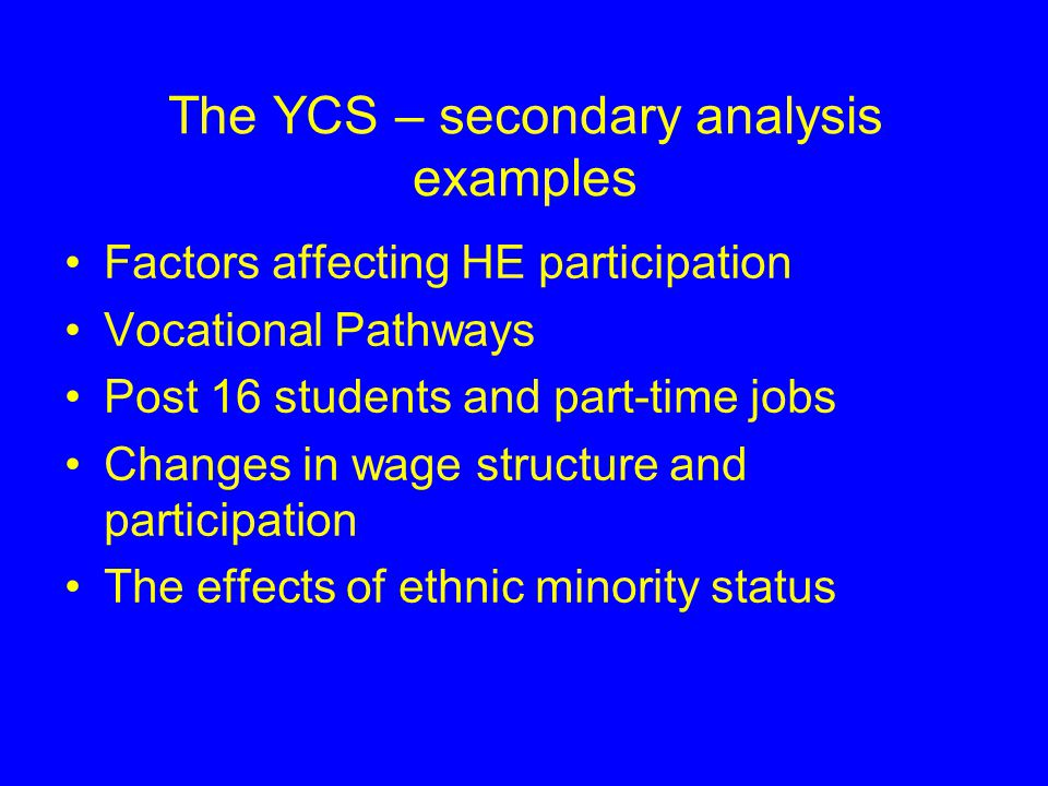 YCS – initial uses of data Measure participation, progression and attainment Compare differences in these by key groups – social class, gender, ethnicity, type of school etc Identify key factors influencing later progression Reported initially in Statistical First Release – for example see: http://www.dfes.gov.uk/rsgateway/DB/SFR/s0 00435/index.shtml http://www.dfes.gov.uk/rsgateway/DB/SFR/s0 00435/index.shtml