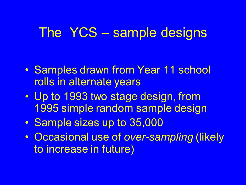 The Youth Cohort Studies (YCS) Began in 1985 Comprise a series of 12 overlapping cohort studies Coverage of England and Wales (SSLS in Scotland) Data collection primarily by post but increasing use of telephone