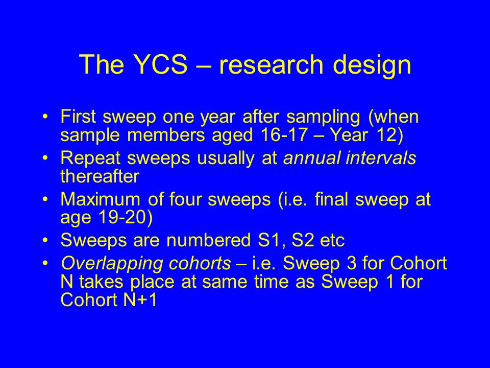 The YCS – sample designs Samples drawn from Year 11 school rolls in alternate years Up to 1993 two stage design, from 1995 simple random sample design Sample sizes up to 35,000 Occasional use of over-sampling (likely to increase in future)