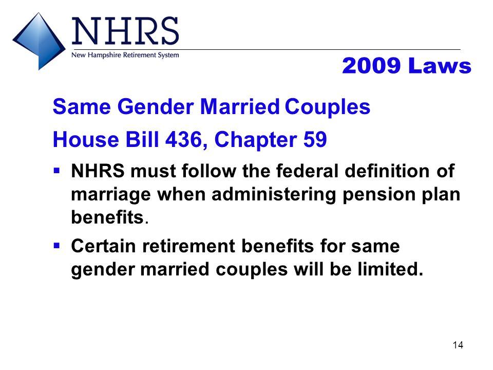 14 2009 Laws Same Gender Married Couples House Bill 436, Chapter 59  NHRS must follow the federal definition of marriage when administering pension p