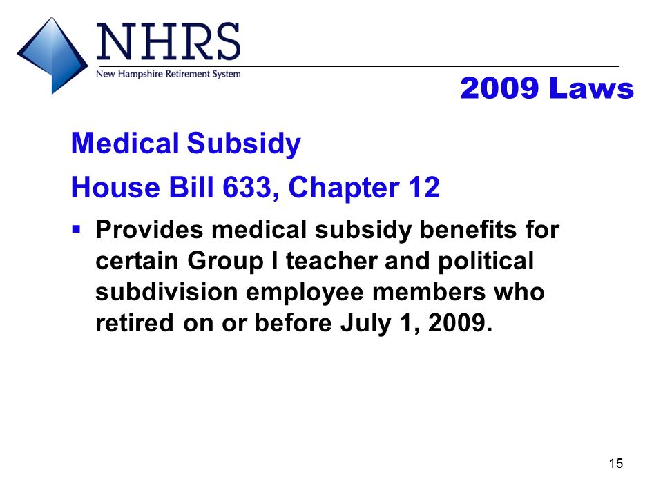 15 2009 Laws Medical Subsidy House Bill 633, Chapter 12  Provides medical subsidy benefits for certain Group I teacher and political subdivision empl