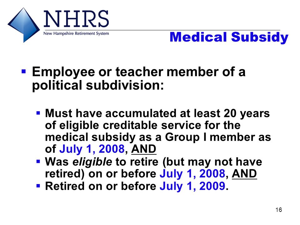 16 Medical Subsidy  Employee or teacher member of a political subdivision:  Must have accumulated at least 20 years of eligible creditable service f