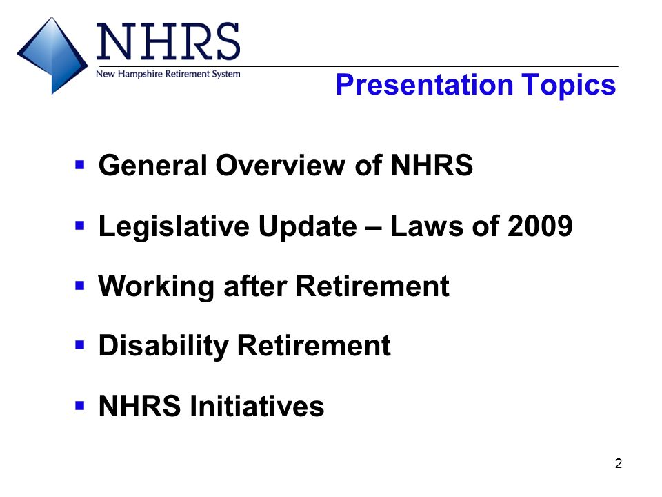 2 Presentation Topics  General Overview of NHRS  Legislative Update – Laws of 2009  Working after Retirement  Disability Retirement  NHRS Initiat