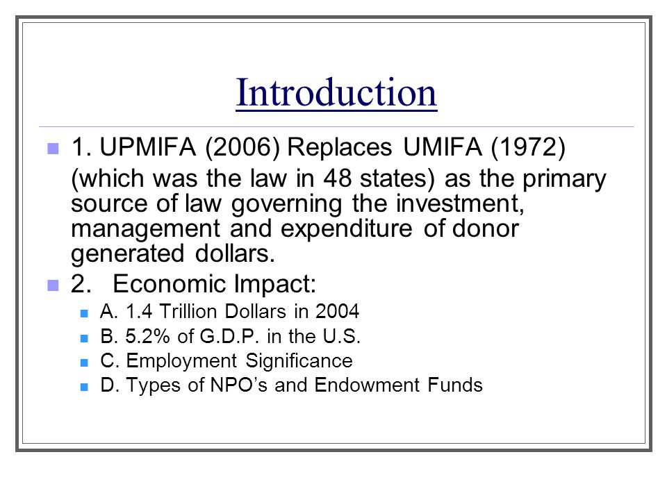 Introduction 1. UPMIFA (2006) Replaces UMIFA (1972) (which was the law in 48 states) as the primary source of law governing the investment, management
