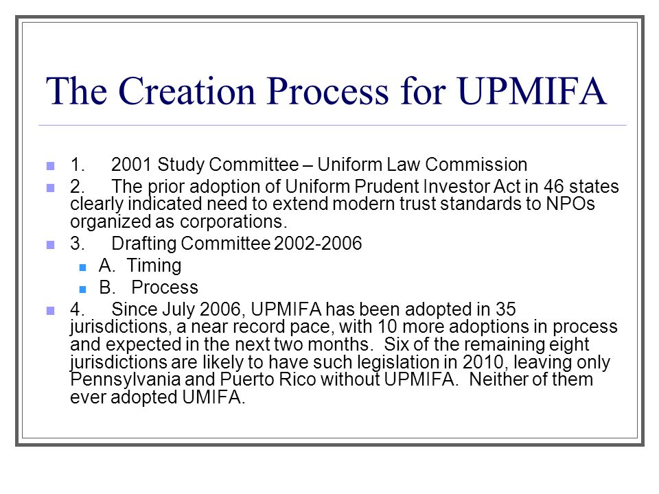The Creation Process for UPMIFA 1.2001 Study Committee – Uniform Law Commission 2.The prior adoption of Uniform Prudent Investor Act in 46 states clea