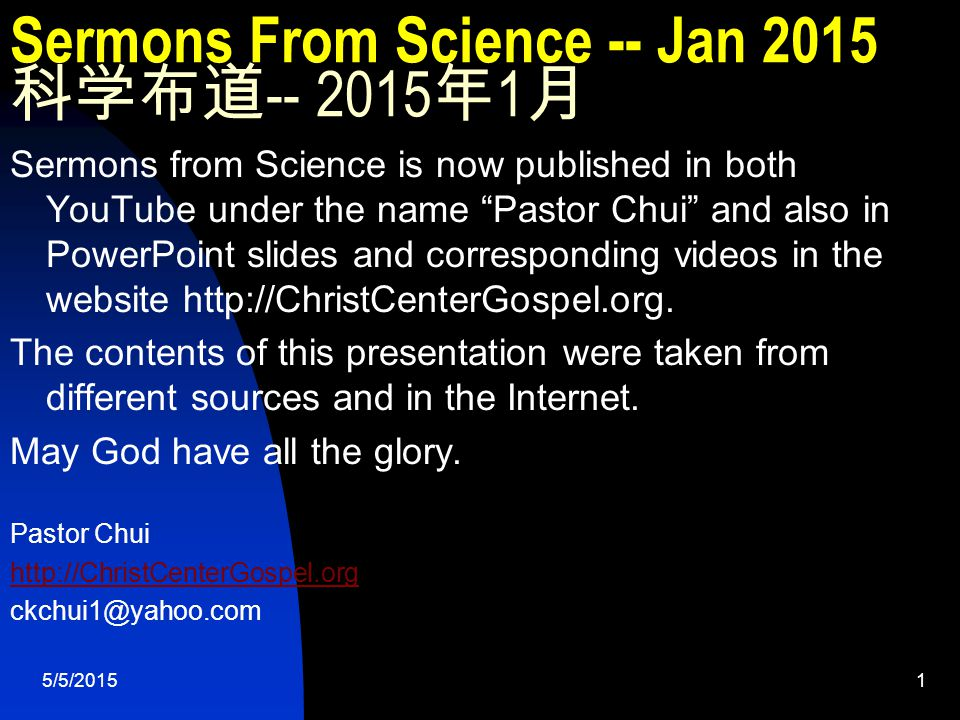 5/5/20151 Sermons From Science -- Jan 2015 科学布道 -- 2015 年 1 月 Sermons from Science is now published in both YouTube under the name Pastor Chui and also in PowerPoint slides and corresponding videos in the website http://ChristCenterGospel.org.