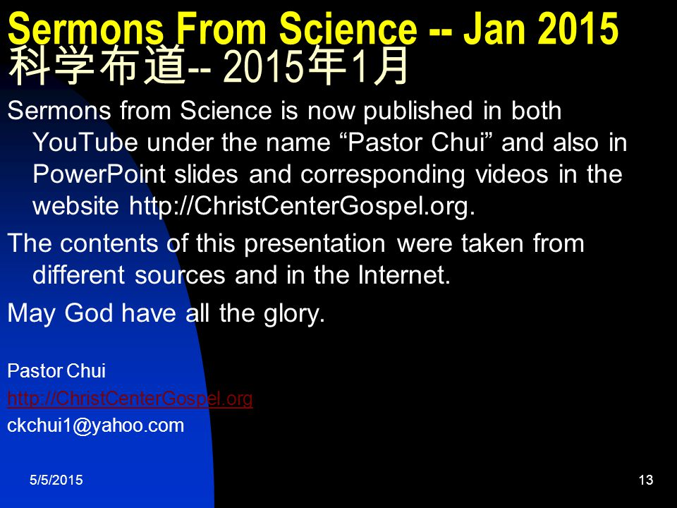 5/5/201513 Sermons From Science -- Jan 2015 科学布道 -- 2015 年 1 月 Sermons from Science is now published in both YouTube under the name Pastor Chui and also in PowerPoint slides and corresponding videos in the website http://ChristCenterGospel.org.