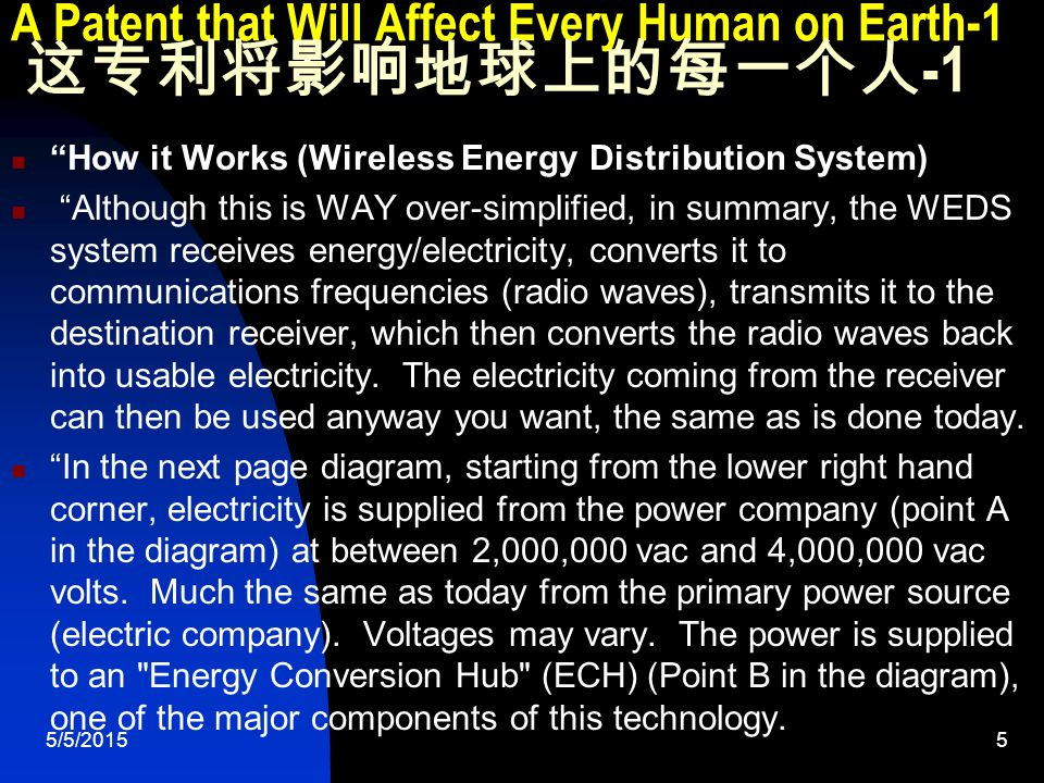 5/5/20155 A Patent that Will Affect Every Human on Earth-1 这专利将影响地球上的每一个人 -1 How it Works (Wireless Energy Distribution System) Although this is WAY over-simplified, in summary, the WEDS system receives energy/electricity, converts it to communications frequencies (radio waves), transmits it to the destination receiver, which then converts the radio waves back into usable electricity.