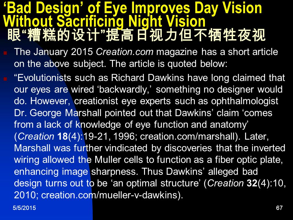 5/5/201567 'Bad Design' of Eye Improves Day Vision Without Sacrificing Night Vision 眼 糟糕的设计 提高日视力但不牺牲夜视 The January 2015 Creation.com magazine has a short article on the above subject.