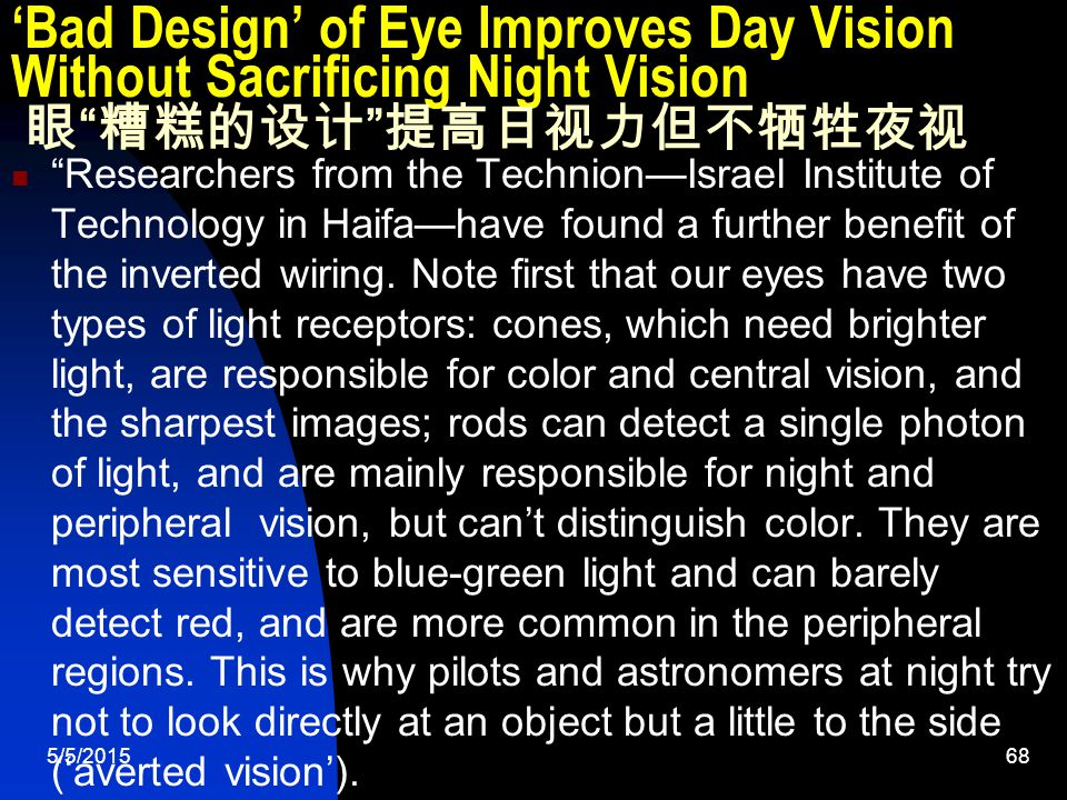 5/5/201568 'Bad Design' of Eye Improves Day Vision Without Sacrificing Night Vision 眼 糟糕的设计 提高日视力但不牺牲夜视 Researchers from the Technion—Israel Institute of Technology in Haifa—have found a further benefit of the inverted wiring.