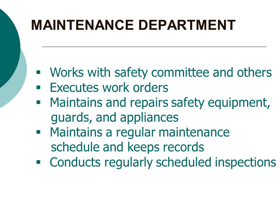 MAINTENANCE DEPARTMENT  Works with safety committee and others  Executes work orders  Maintains and repairs safety equipment, guards, and appliances  Maintains a regular maintenance schedule and keeps records  Conducts regularly scheduled inspections