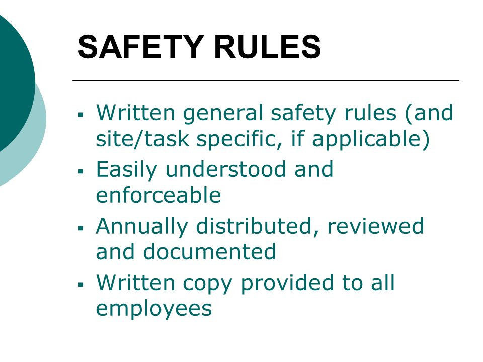 SAFETY RULES  Written general safety rules (and site/task specific, if applicable)  Easily understood and enforceable  Annually distributed, reviewed and documented  Written copy provided to all employees