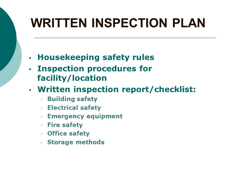 WRITTEN INSPECTION PLAN  Housekeeping safety rules  Inspection procedures for facility/location  Written inspection report/checklist: Building safety Electrical safety Emergency equipment Fire safety Office safety Storage methods