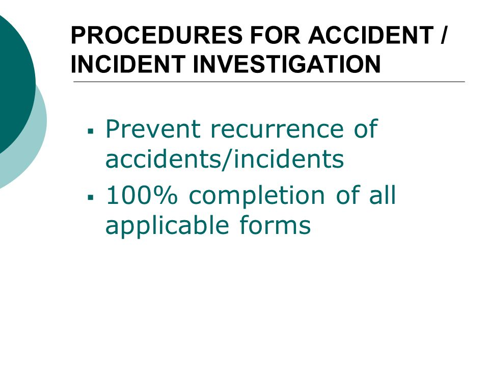 PROCEDURES FOR ACCIDENT / INCIDENT INVESTIGATION  Prevent recurrence of accidents/incidents  100% completion of all applicable forms