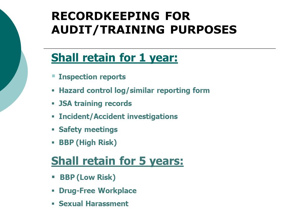 RECORDKEEPING FOR AUDIT/TRAINING PURPOSES Shall retain for 1 year:  Inspection reports  Hazard control log/similar reporting form  JSA training records  Incident/Accident investigations  Safety meetings  BBP (High Risk) Shall retain for 5 years:  BBP (Low Risk)  Drug-Free Workplace  Sexual Harassment