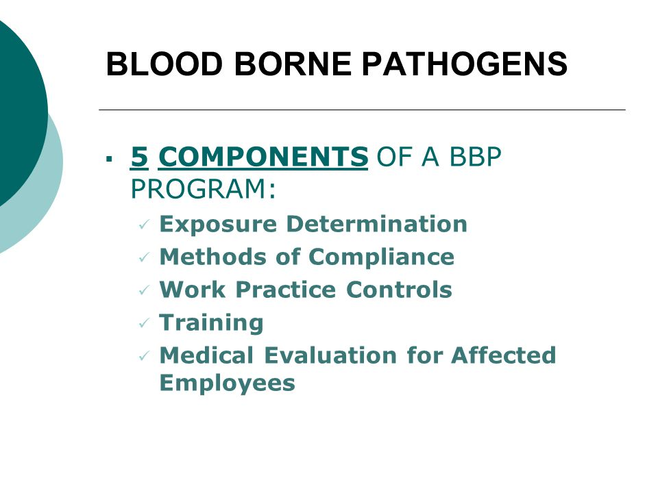 BLOOD BORNE PATHOGENS  5 COMPONENTS OF A BBP PROGRAM: Exposure Determination Methods of Compliance Work Practice Controls Training Medical Evaluation for Affected Employees