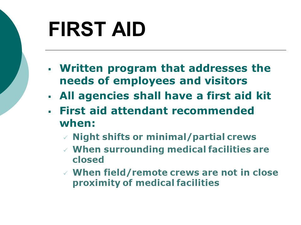 FIRST AID  Written program that addresses the needs of employees and visitors  All agencies shall have a first aid kit  First aid attendant recommended when: Night shifts or minimal/partial crews When surrounding medical facilities are closed When field/remote crews are not in close proximity of medical facilities