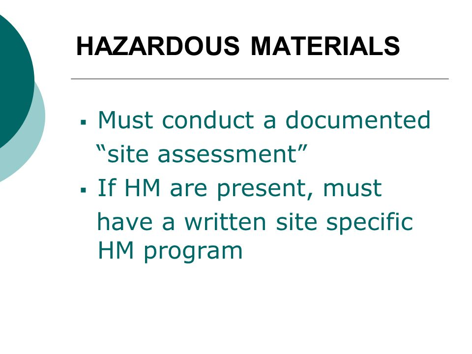 HAZARDOUS MATERIALS  Must conduct a documented site assessment  If HM are present, must have a written site specific HM program