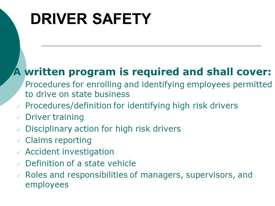 DRIVER SAFETY  A written program is required and shall cover: Procedures for enrolling and identifying employees permitted to drive on state business Procedures/definition for identifying high risk drivers Driver training Disciplinary action for high risk drivers Claims reporting Accident investigation Definition of a state vehicle Roles and responsibilities of managers, supervisors, and employees