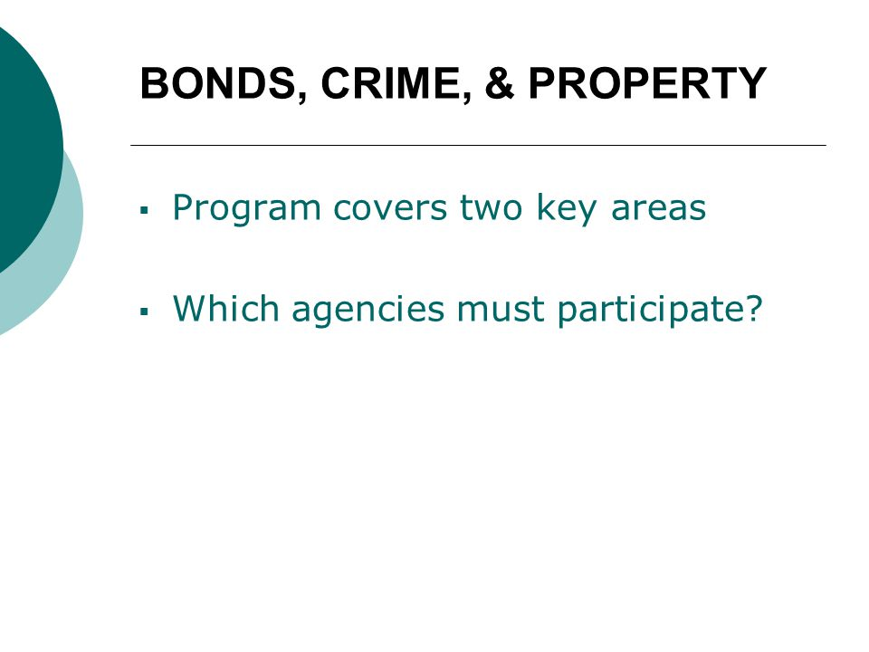 BONDS, CRIME, & PROPERTY  Program covers two key areas  Which agencies must participate