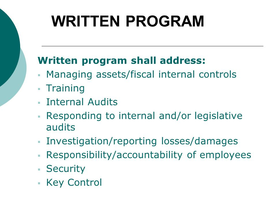 WRITTEN PROGRAM Written program shall address:  Managing assets/fiscal internal controls  Training  Internal Audits  Responding to internal and/or legislative audits  Investigation/reporting losses/damages  Responsibility/accountability of employees  Security  Key Control