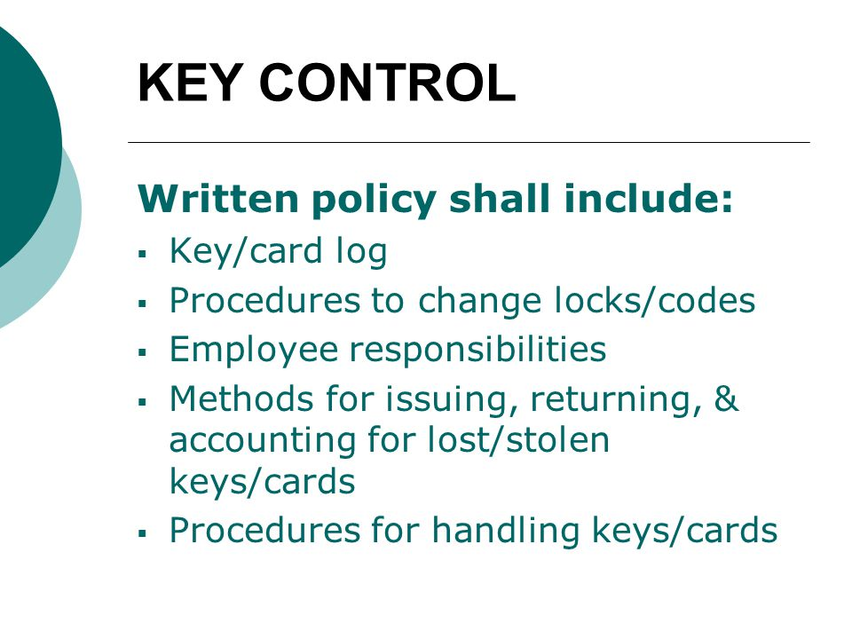 KEY CONTROL Written policy shall include:  Key/card log  Procedures to change locks/codes  Employee responsibilities  Methods for issuing, returning, & accounting for lost/stolen keys/cards  Procedures for handling keys/cards