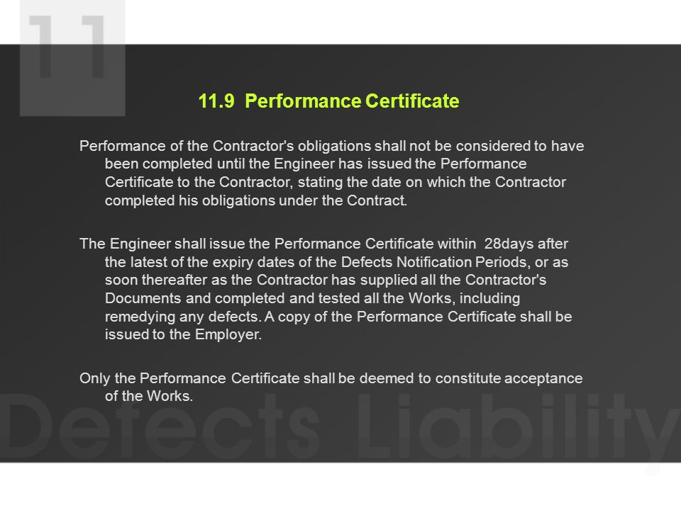 11.9 Performance Certificate Performance of the Contractor s obligations shall not be considered to have been completed until the Engineer has issued the Performance Certificate to the Contractor, stating the date on which the Contractor completed his obligations under the Contract.