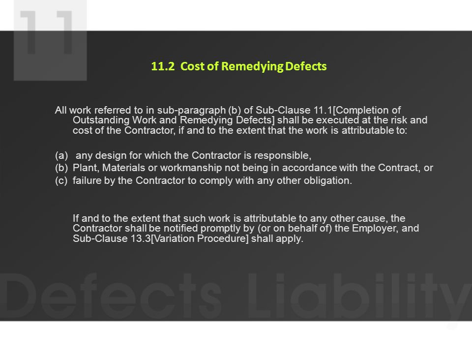 11.2 Cost of Remedying Defects All work referred to in sub-paragraph (b) of Sub-Clause 11.1[Completion of Outstanding Work and Remedying Defects] shall be executed at the risk and cost of the Contractor, if and to the extent that the work is attributable to: (a) any design for which the Contractor is responsible, (b)Plant, Materials or workmanship not being in accordance with the Contract, or (c)failure by the Contractor to comply with any other obligation.