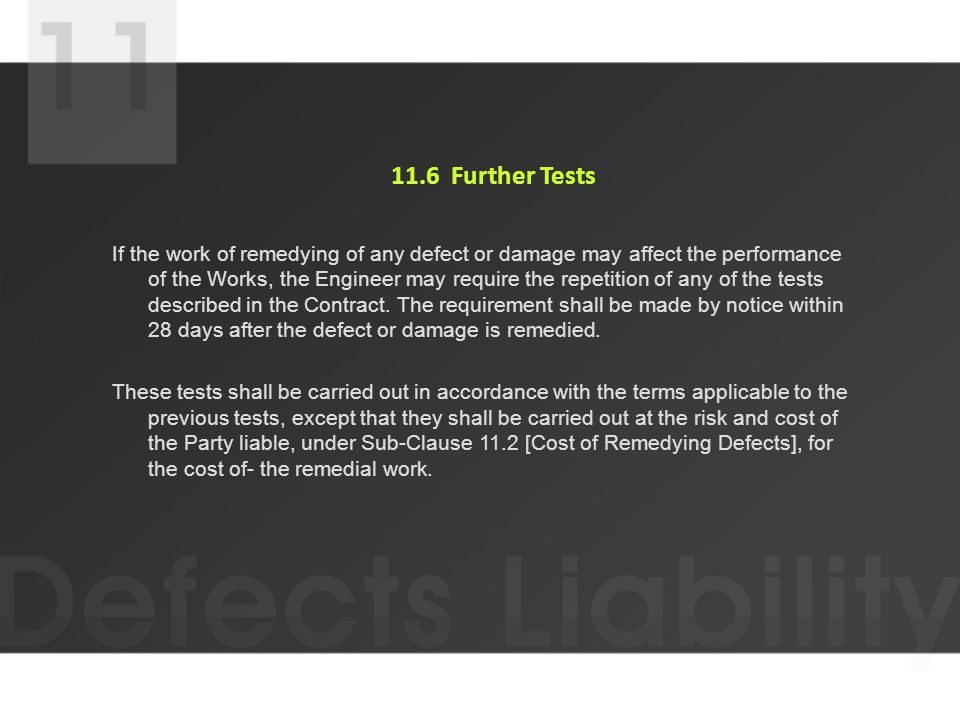 11.6 Further Tests If the work of remedying of any defect or damage may affect the performance of the Works, the Engineer may require the repetition of any of the tests described in the Contract.