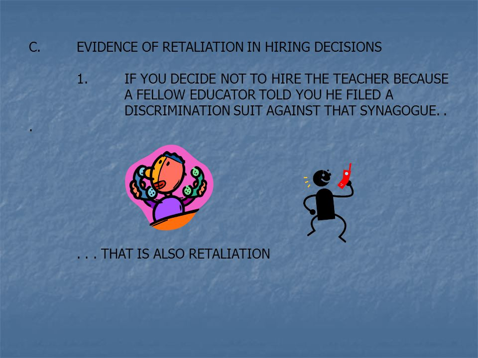 C.EVIDENCE OF RETALIATION IN HIRING DECISIONS 1.IF YOU DECIDE NOT TO HIRE THE TEACHER BECAUSE A FELLOW EDUCATOR TOLD YOU HE FILED A DISCRIMINATION SUIT AGAINST THAT SYNAGOGUE......