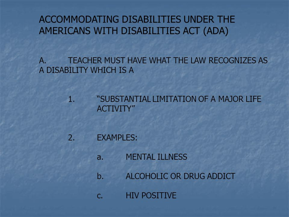 ACCOMMODATING DISABILITIES UNDER THE AMERICANS WITH DISABILITIES ACT (ADA) A.TEACHER MUST HAVE WHAT THE LAW RECOGNIZES AS A DISABILITY WHICH IS A 1. SUBSTANTIAL LIMITATION OF A MAJOR LIFE ACTIVITY 2.EXAMPLES: a.MENTAL ILLNESS b.ALCOHOLIC OR DRUG ADDICT c.HIV POSITIVE