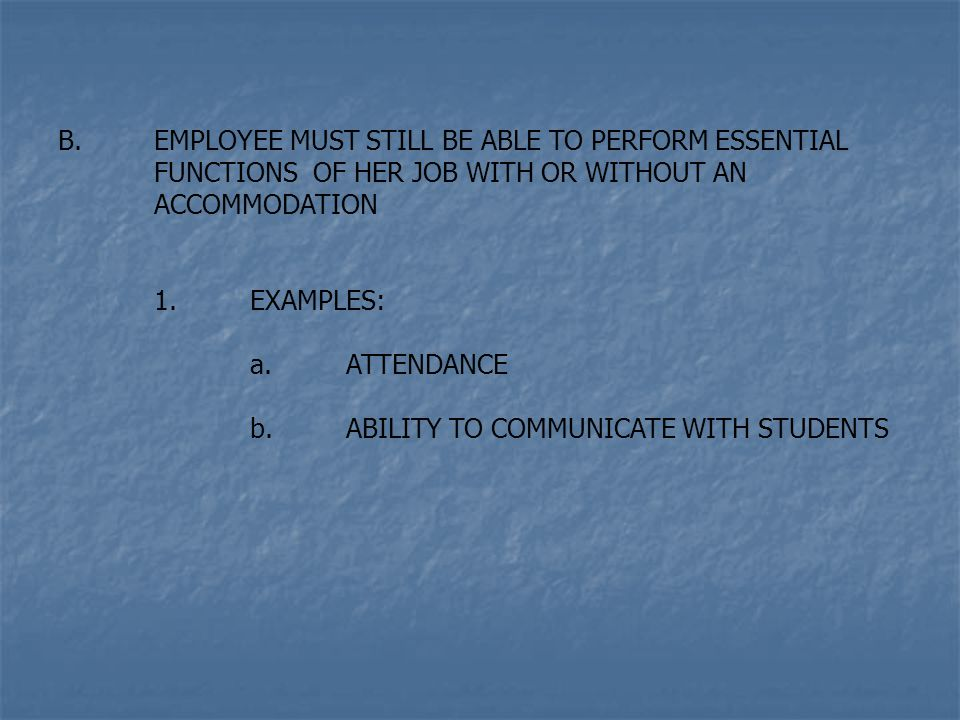 B.EMPLOYEE MUST STILL BE ABLE TO PERFORM ESSENTIAL FUNCTIONS OF HER JOB WITH OR WITHOUT AN ACCOMMODATION 1.EXAMPLES: a.ATTENDANCE b.ABILITY TO COMMUNICATE WITH STUDENTS