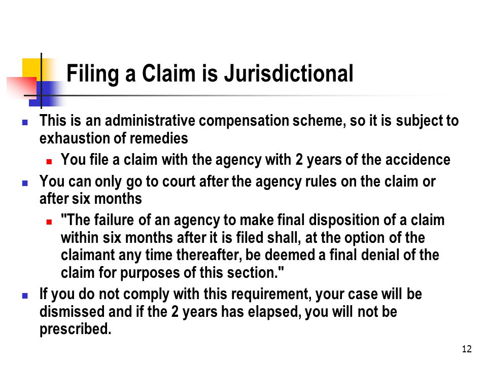 12 Filing a Claim is Jurisdictional This is an administrative compensation scheme, so it is subject to exhaustion of remedies You file a claim with the agency with 2 years of the accidence You can only go to court after the agency rules on the claim or after six months The failure of an agency to make final disposition of a claim within six months after it is filed shall, at the option of the claimant any time thereafter, be deemed a final denial of the claim for purposes of this section. If you do not comply with this requirement, your case will be dismissed and if the 2 years has elapsed, you will not be prescribed.
