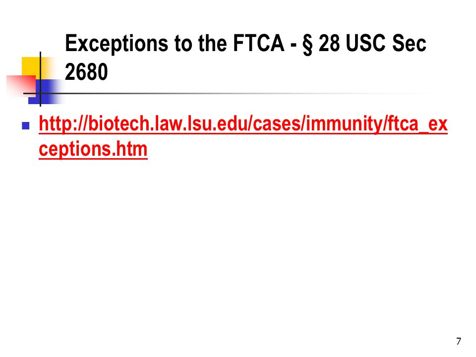 7 Exceptions to the FTCA - § 28 USC Sec 2680 http://biotech.law.lsu.edu/cases/immunity/ftca_ex ceptions.htm http://biotech.law.lsu.edu/cases/immunity/ftca_ex ceptions.htm