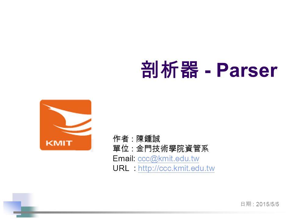 作者 : 陳鍾誠 單位 : 金門技術學院資管系 Email: ccc@kmit.edu.twccc@kmit.edu.tw URL : http://ccc.kmit.edu.twhttp://ccc.kmit.edu.tw 日期 : 2015/5/5 剖析器 - Parser