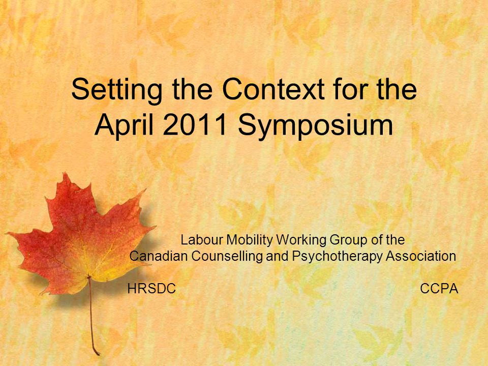 Labour Mobility Working Group of the Canadian Counselling and Psychotherapy Association HRSDCCCPA Setting the Context for the April 2011 Symposium