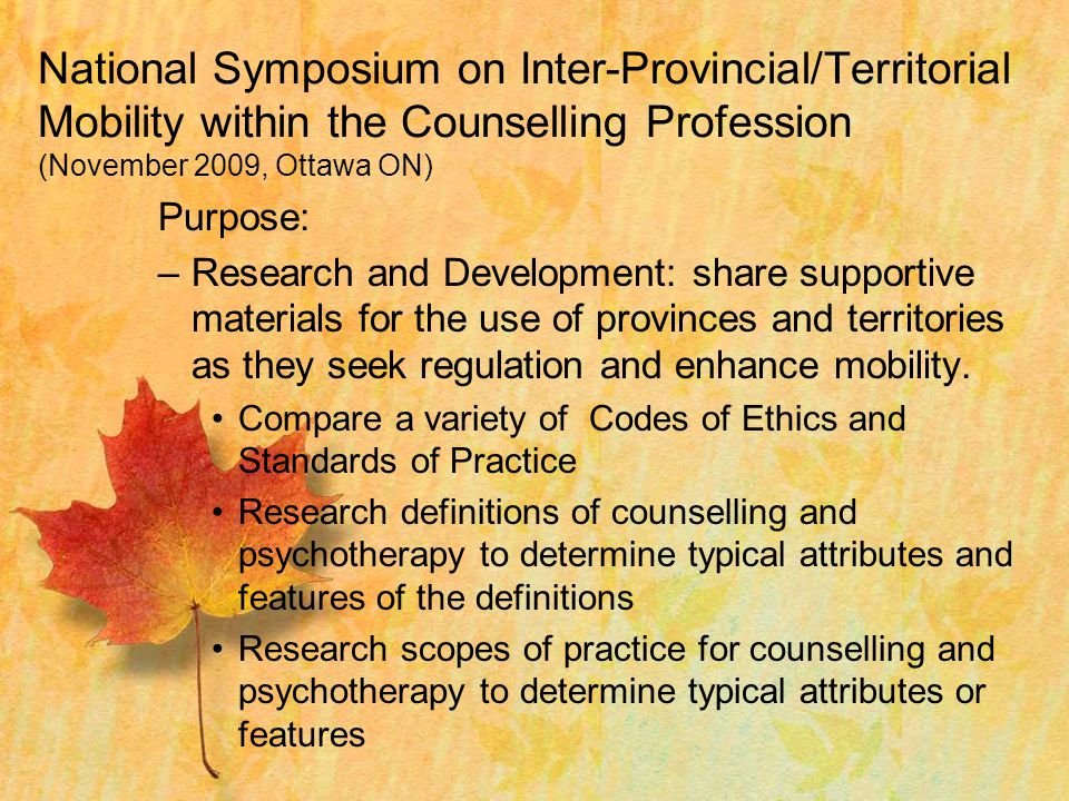 National Symposium on Inter-Provincial/Territorial Mobility within the Counselling Profession (November 2009, Ottawa ON) Purpose: –Research and Development: share supportive materials for the use of provinces and territories as they seek regulation and enhance mobility.