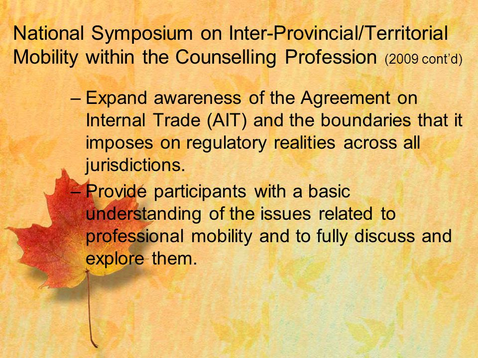 National Symposium on Inter-Provincial/Territorial Mobility within the Counselling Profession (2009 cont'd) –Expand awareness of the Agreement on Internal Trade (AIT) and the boundaries that it imposes on regulatory realities across all jurisdictions.