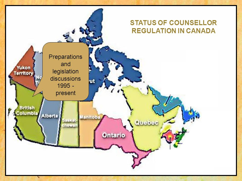 Preparations and legislation discussions 1995 - present STATUS OF COUNSELLOR REGULATION IN CANADA