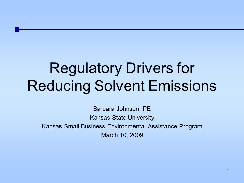 Regulatory Drivers for Reducing Solvent Emissions Barbara Johnson, PE Kansas State University Kansas Small Business Environmental Assistance Program M