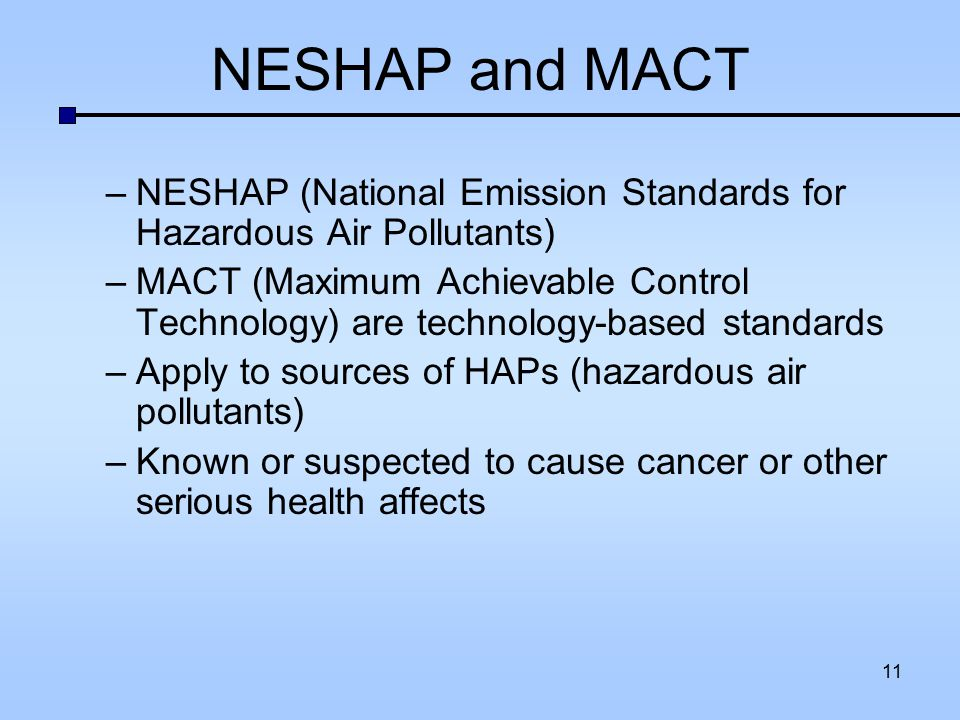NESHAP and MACT –NESHAP (National Emission Standards for Hazardous Air Pollutants) –MACT (Maximum Achievable Control Technology) are technology-based
