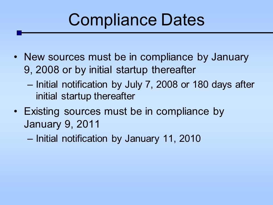 Compliance Dates New sources must be in compliance by January 9, 2008 or by initial startup thereafter –Initial notification by July 7, 2008 or 180 da