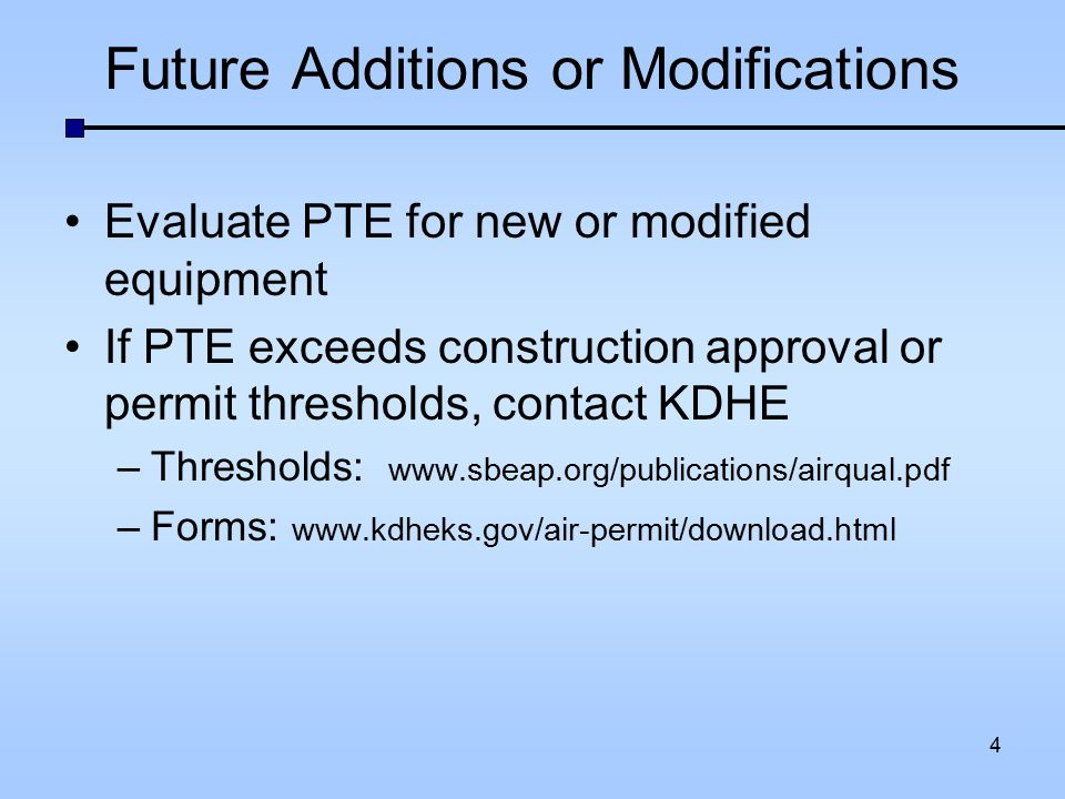 Future Additions or Modifications Evaluate PTE for new or modified equipment If PTE exceeds construction approval or permit thresholds, contact KDHE –