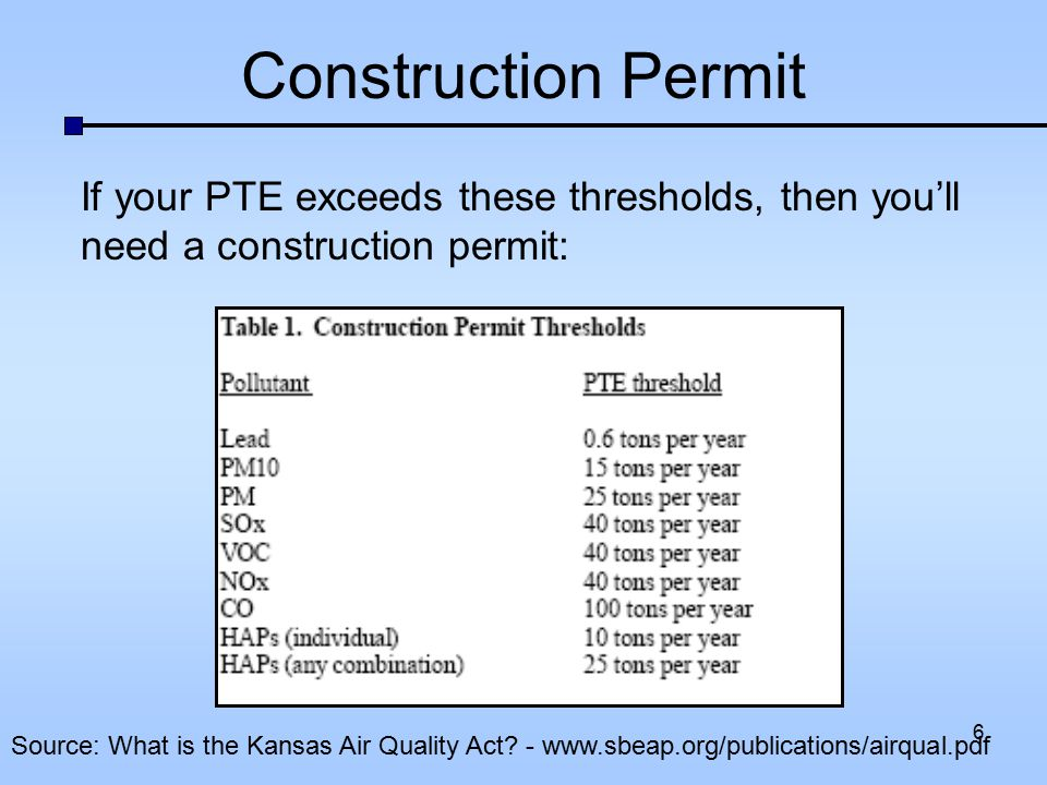 Construction Permit If your PTE exceeds these thresholds, then you'll need a construction permit: Source: What is the Kansas Air Quality Act? - www.sb