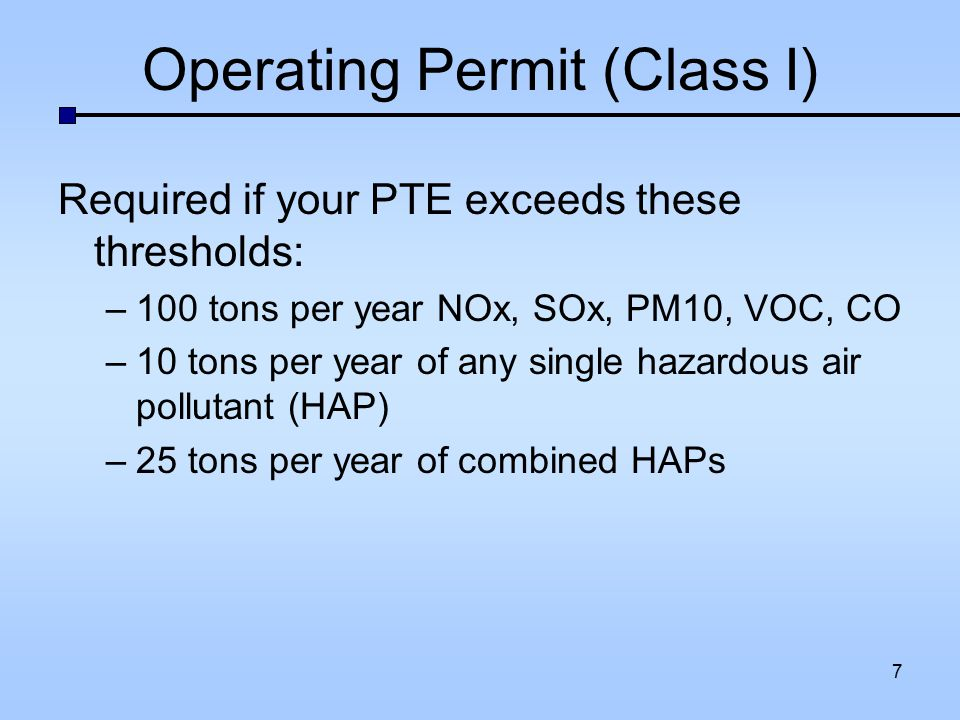 Operating Permit (Class I) Required if your PTE exceeds these thresholds: –100 tons per year NOx, SOx, PM10, VOC, CO –10 tons per year of any single h
