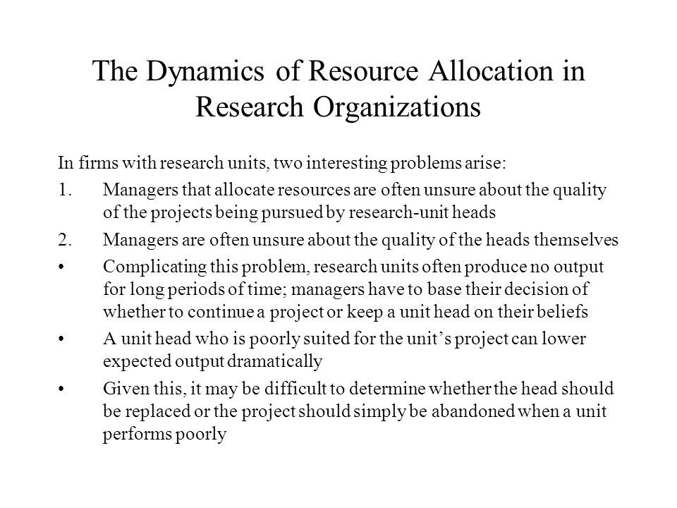 The Dynamics of Resource Allocation in Research Organizations In firms with research units, two interesting problems arise: 1.Managers that allocate resources are often unsure about the quality of the projects being pursued by research-unit heads 2.Managers are often unsure about the quality of the heads themselves Complicating this problem, research units often produce no output for long periods of time; managers have to base their decision of whether to continue a project or keep a unit head on their beliefs A unit head who is poorly suited for the unit's project can lower expected output dramatically Given this, it may be difficult to determine whether the head should be replaced or the project should simply be abandoned when a unit performs poorly