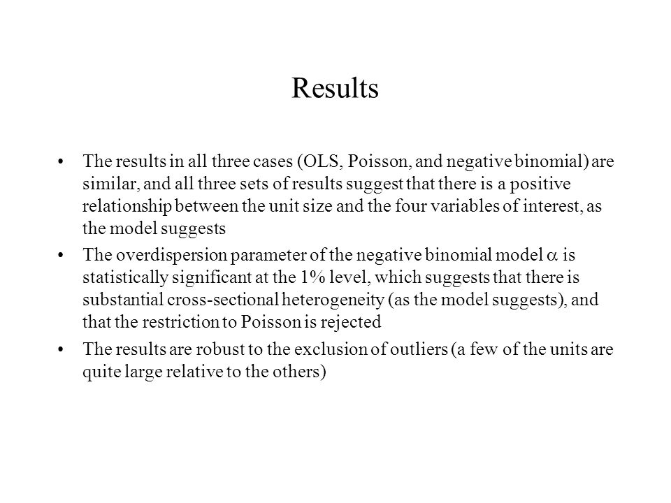 Results The results in all three cases (OLS, Poisson, and negative binomial) are similar, and all three sets of results suggest that there is a positive relationship between the unit size and the four variables of interest, as the model suggests The overdispersion parameter of the negative binomial model  is statistically significant at the 1% level, which suggests that there is substantial cross-sectional heterogeneity (as the model suggests), and that the restriction to Poisson is rejected The results are robust to the exclusion of outliers (a few of the units are quite large relative to the others)