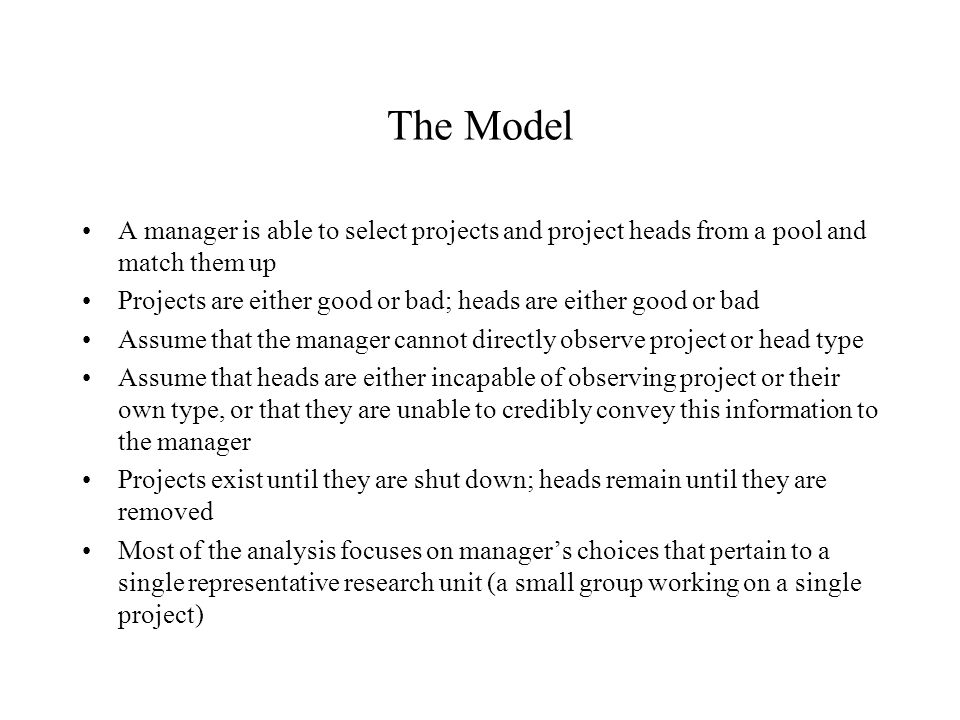 The Model A manager is able to select projects and project heads from a pool and match them up Projects are either good or bad; heads are either good or bad Assume that the manager cannot directly observe project or head type Assume that heads are either incapable of observing project or their own type, or that they are unable to credibly convey this information to the manager Projects exist until they are shut down; heads remain until they are removed Most of the analysis focuses on manager's choices that pertain to a single representative research unit (a small group working on a single project)