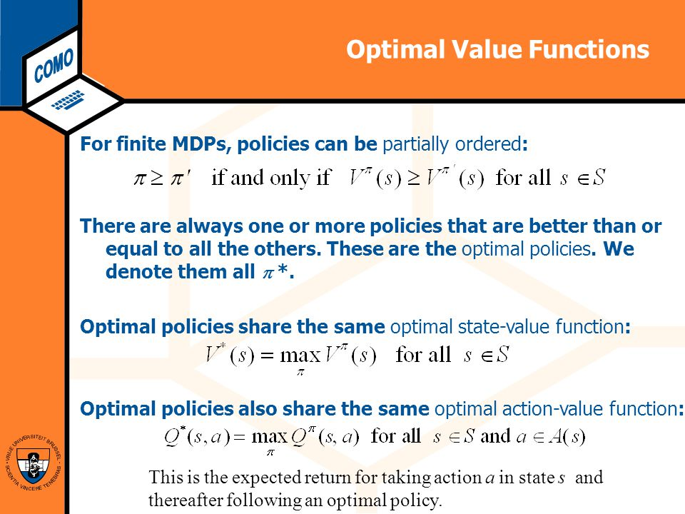 Computational Modeling Lab Optimal Value Functions For finite MDPs, policies can be partially ordered: There are always one or more policies that are better than or equal to all the others.