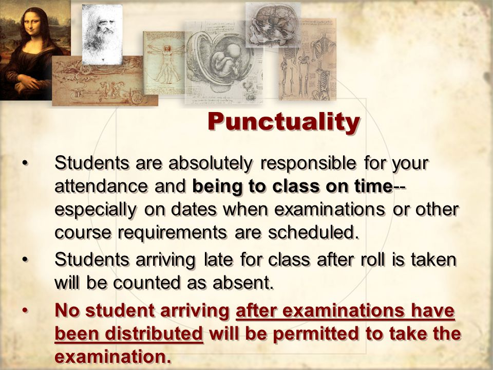 Punctuality Students are absolutely responsible for your attendance and being to class on time-- especially on dates when examinations or other course requirements are scheduled.